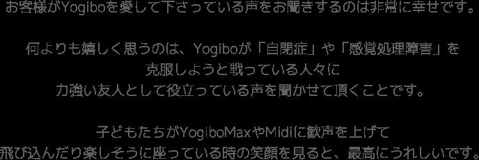 お客様がYogiboを愛して下さっている声をお聞きするのは非常に幸せです。何よりも嬉しく思うのは、Yogiboが「自閉症」や「感覚処理障害」を克服しようと戦っている人々に力強い友人として役立っている声を聞かせて頂くことです。子どもたちがYogiboMaxやMidiに歓声を上げて飛び込んだり楽しそうに座っている時の笑顔を見ると、最高にうれしいです。