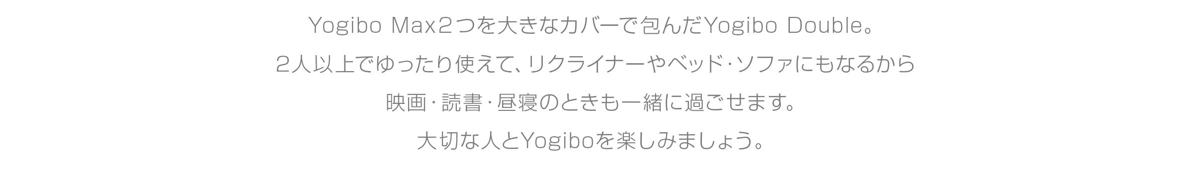 Yogibo Max2つを 大きなカバーで包んだYogibo Double。 2人以上でゆったり使えて、リクライナーや ベッド・ソファにもなるから 映画・読書・昼寝のときも一緒に過ごせます。 大切な人とYogiboを楽しみましょう。