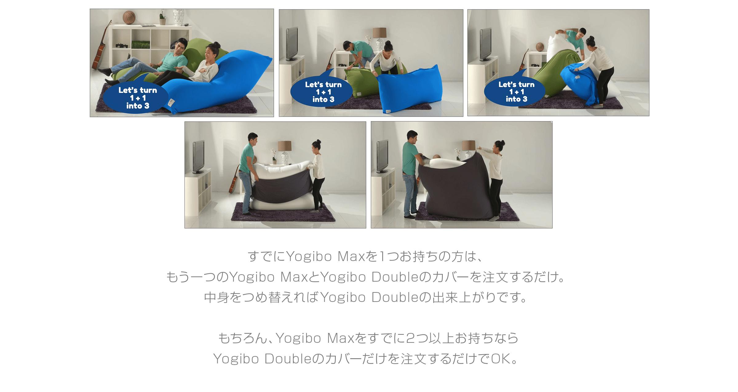 すでにYogibo Maxを1つお持ちの方は、 もう一つのYogibo Maxと Yogibo Doubleのカバーを注文するだけ。  中身をつめ替えればYogibo Doubleの 出来上がりです。  もちろん、Yogibo Maxを すでに2つ以上お持ちなら Yogibo Doubleのカバーだけを 注文するだけでOK。